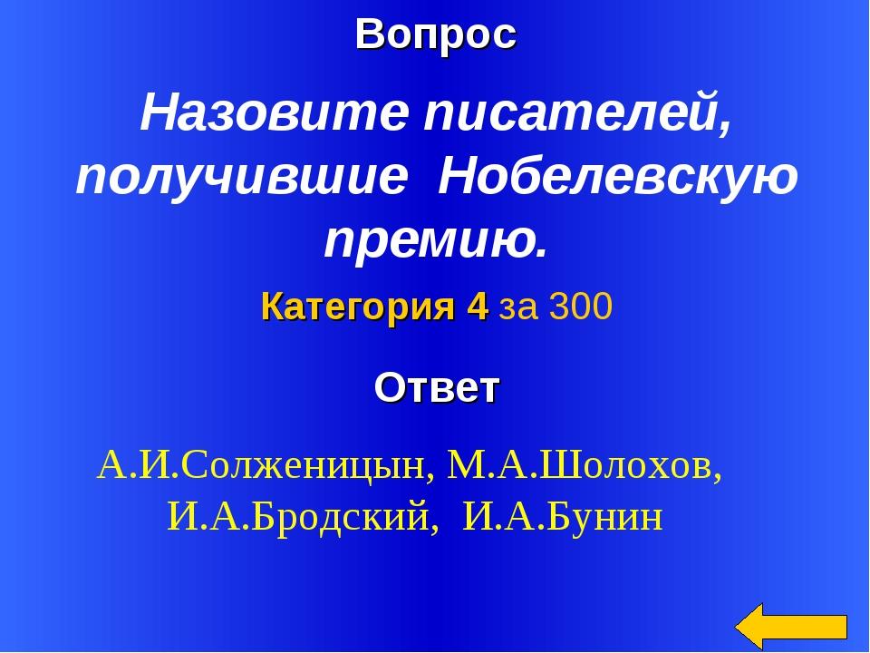 Вопрос Ответ Категория 4 за 300 Назовите писателей, получившие Нобелевскую пр...
