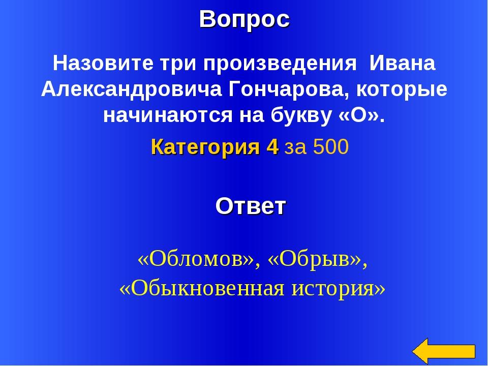Вопрос Ответ Категория 4 за 500 Назовите три произведения Ивана Александрович...