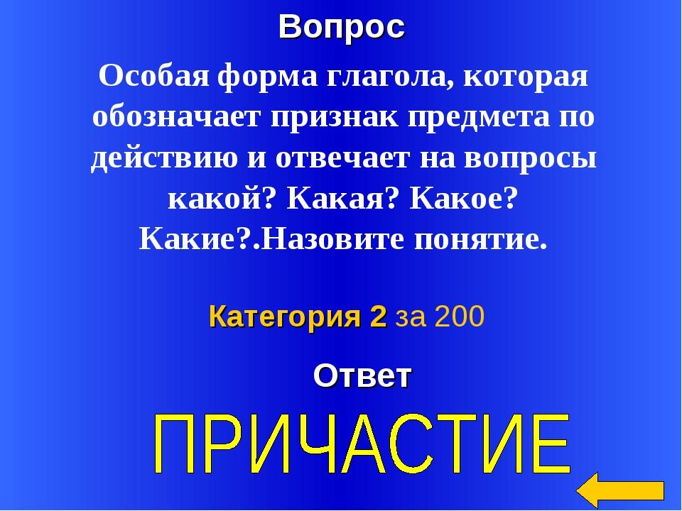 Вопрос Ответ Категория 2 за 200 Особая форма глагола, которая обозначает приз...