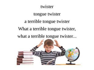 twister tongue twister a terrible tongue twister What a terrible tongue twist