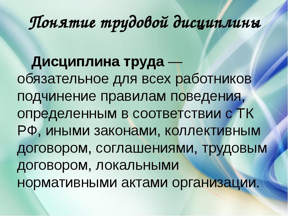 Понятие трудовой дисциплины Дисциплина труда— обязательное для всех работник...