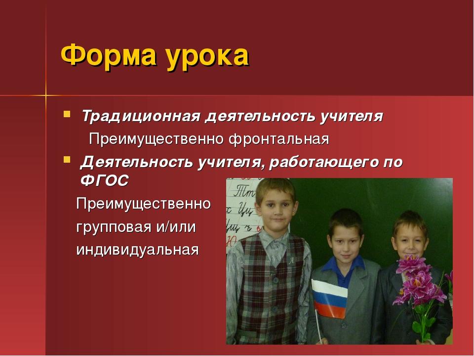 Форма урока Традиционная деятельность учителя Преимущественно фронтальная Дея...