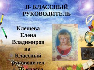 Я- КЛАССНЫЙ РУКОВОДИТЕЛЬ Клещева Елена Владимировна Классный руководитель 7Б
