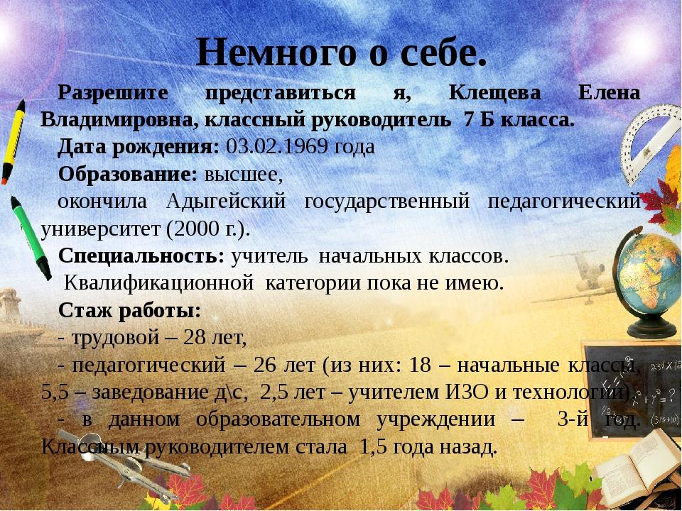 Немного о себе. Разрешите представиться я, Клещева Елена Владимировна, классн...