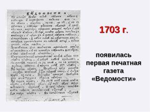 1703 г. появилась первая печатная газета «Ведомости»