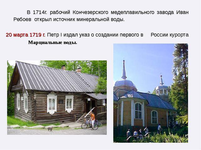В 1714г. рабочий Кончезерского медеплавильного завода Иван Ребоев открыл ист...