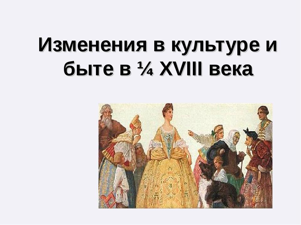Изменения в культуре и быте в ¼ XVIII века