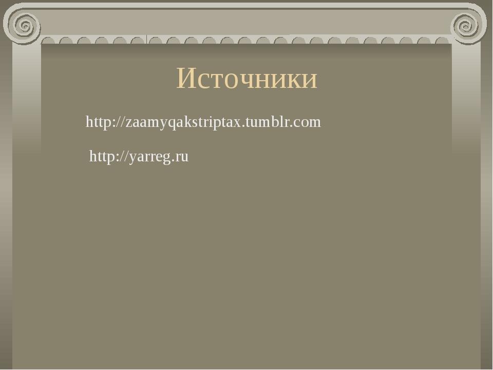 Источники http://zaamyqakstriptax.tumblr.com http://yarreg.ru
