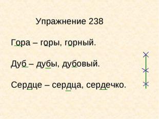 Упражнение 238 Гора – горы, горный. Дуб – дубы, дубовый. Сердце – сердца, се