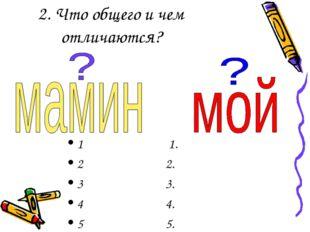 2. Что общего и чем отличаются? 1 1. 2 2. 3 3. 4 4. 5 5.