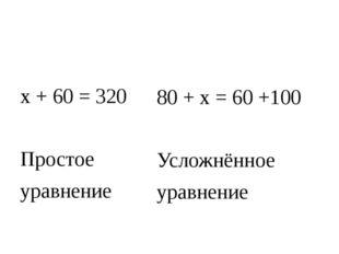 х + 60 = 320 Простое уравнение 80 + х = 60 +100 Усложнённое уравнение