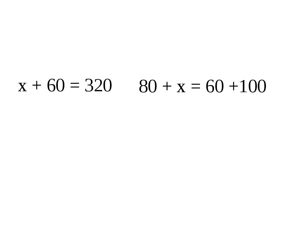 х + 60 = 320 80 + х = 60 +100