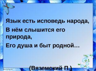 Язык есть исповедь народа, В нём слышится его природа, Его душа и быт родной