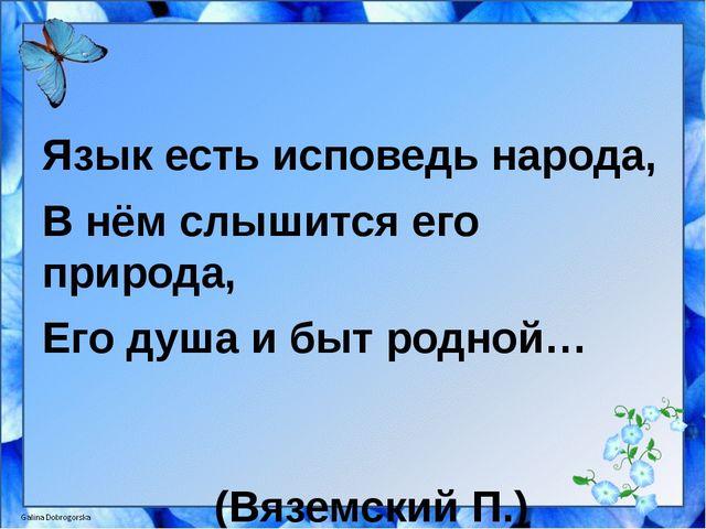 Язык есть исповедь народа, В нём слышится его природа, Его душа и быт родной...