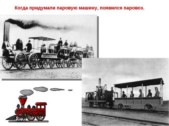 Когда придумали паровую машину, появился паровоз.