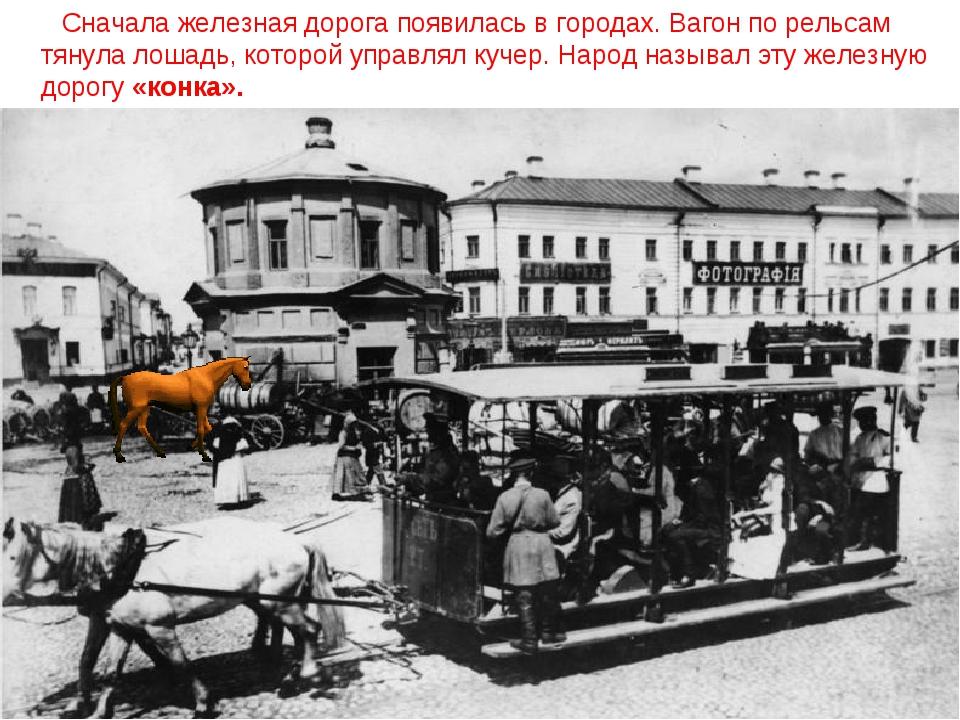 Сначала железная дорога появилась в городах. Вагон по рельсам тянула лошадь,...
