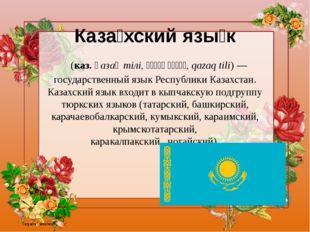 Каза́хскийязы́к (каз.қазақтілі,قازاقٴتىلى,qazaqtili)— государственны
