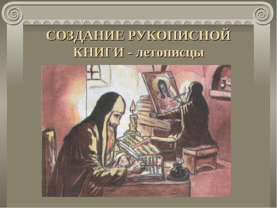 СОЗДАНИЕ РУКОПИСНОЙ КНИГИ - летописцы