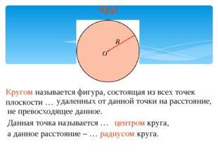 Круг Кругом называется фигура, состоящая из всех точек плоскости … удаленных