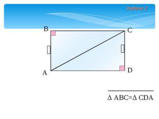 А В С D Δ АВС=Δ СDА Задача 2