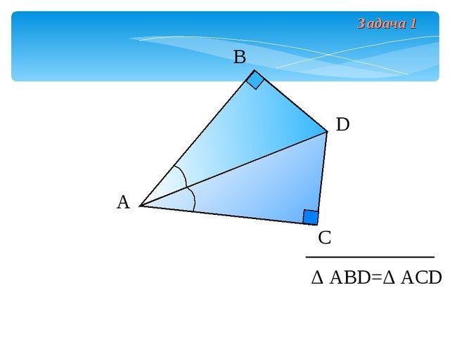 Задача 1 А В С D Δ АВD=Δ АСD