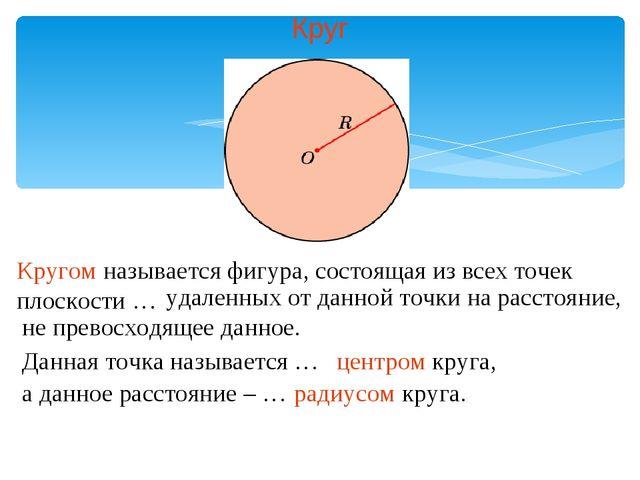 Круг Кругом называется фигура, состоящая из всех точек плоскости … удаленных...