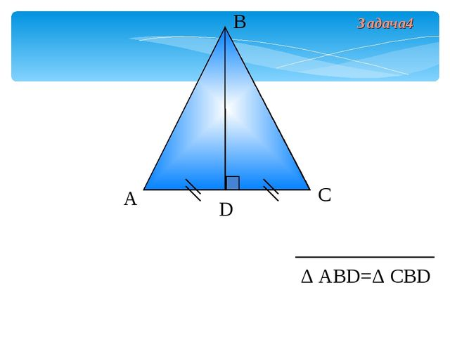 А В С D Δ АВD=Δ СВD Задача4