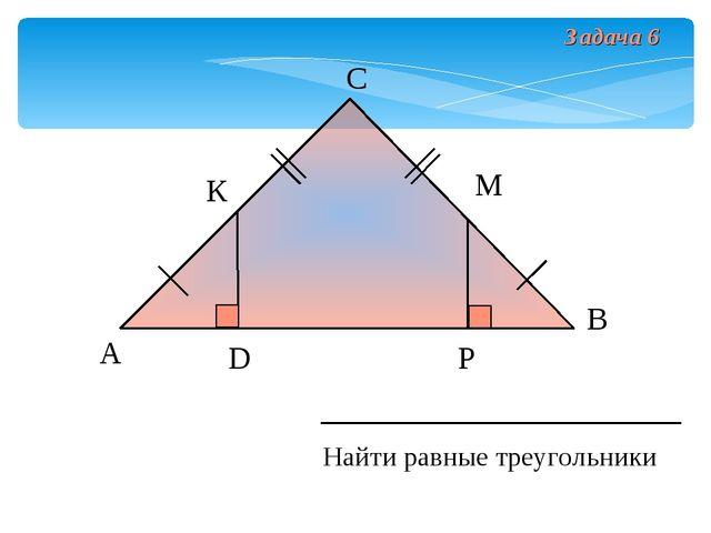 А В С D Найти равные треугольники К М Р Задача 6