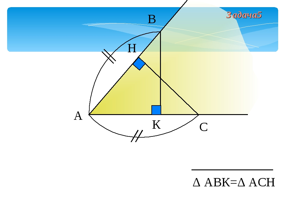 А В С Н К Δ АВК=Δ АСН Задача5