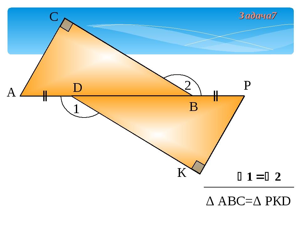 А С D К Р Δ АВС=Δ РКD 1 2 В Задача7