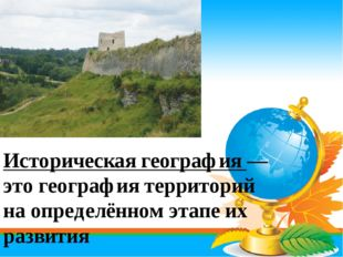 Историческая география — это география территорий на определённом этапе их ра