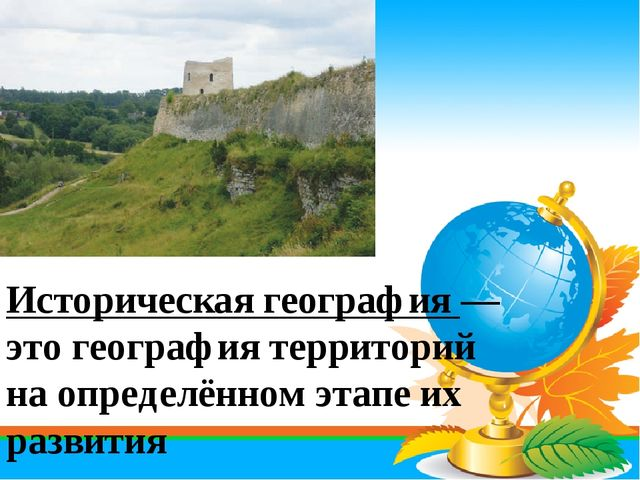 Историческая география — это география территорий на определённом этапе их ра...