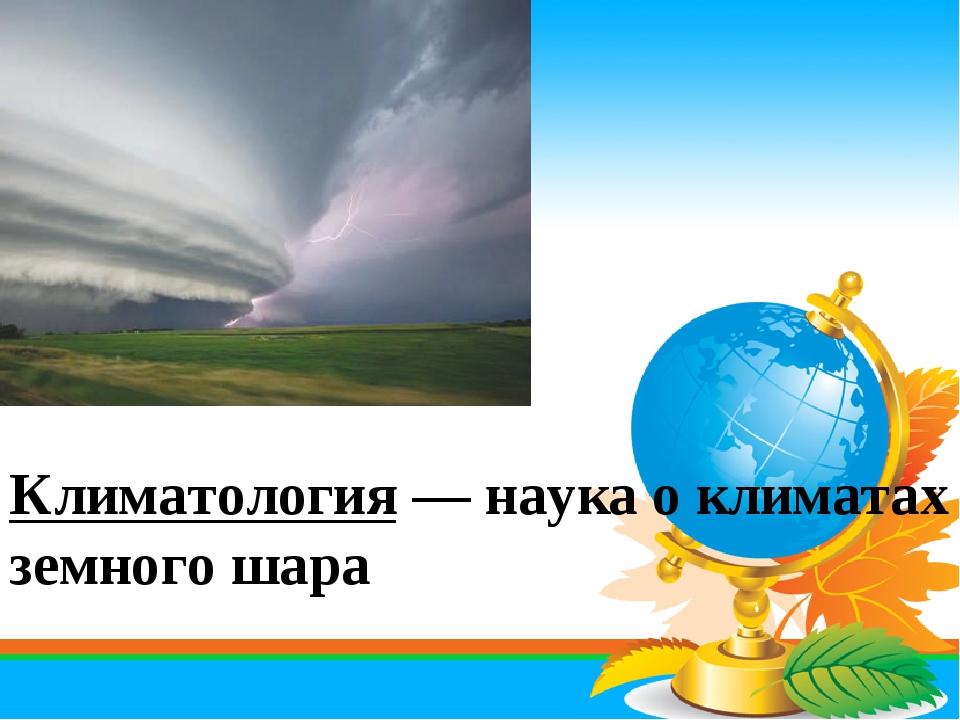 Климатология — наука о климатах земного шара
