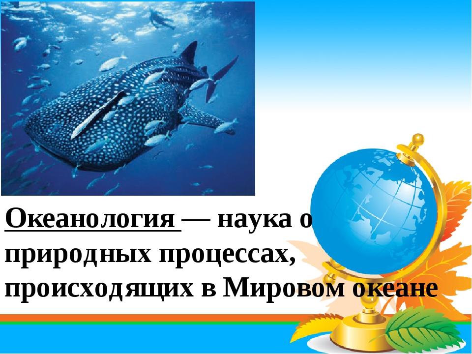 Океанология — наука о природных процессах, происходящих в Мировом океане
