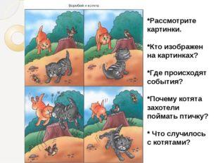 *Рассмотрите картинки. *Кто изображен на картинках? *Где происходят события?