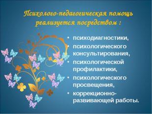 Психолого-педагогическая помощь реализуется посредством : психодиагностики, п