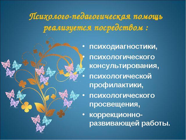 Психолого-педагогическая помощь реализуется посредством : психодиагностики, п...