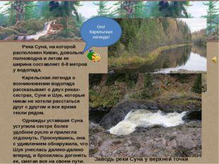 Река Суна, на которой расположен Кивач, довольно полноводна и летом ее ширин