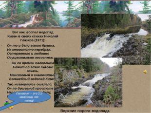 Вот как воспел водопад Кивач в своих стихах Николай Глазков(1971): Он то и