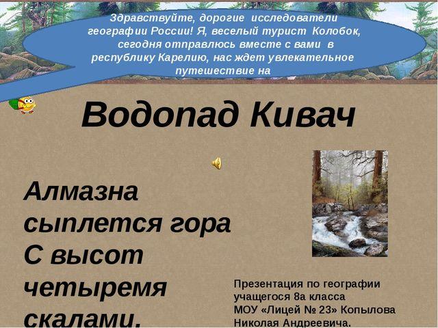 Водопад Кивач Алмазна сыплется гора С высот четыремя скалами, Жемчугу бездна...
