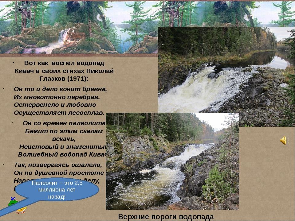 Вот как воспел водопад Кивач в своих стихах Николай Глазков(1971): Он то и...