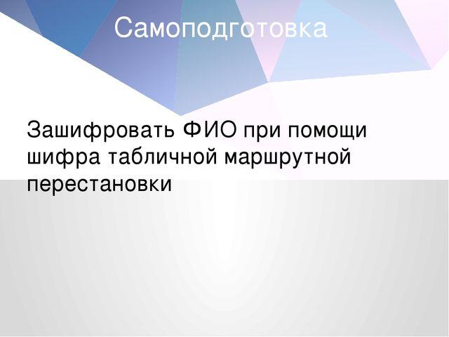 Самоподготовка Зашифровать ФИО при помощи шифра табличной маршрутной перестан...
