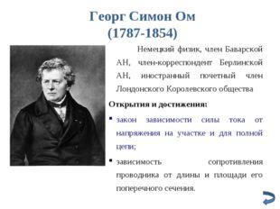 Георг Симон Ом (1787-1854) Немецкий физик, член Баварской АН, член-корреспон