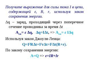 Получите выражение для силы тока I в цепи, содержащей ε, R, r, используя зако