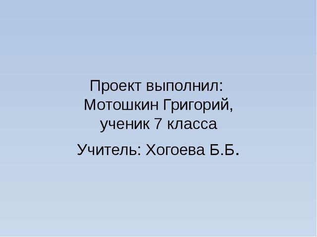 Проект выполнил: Мотошкин Григорий, ученик 7 класса Учитель: Хогоева Б.Б.
