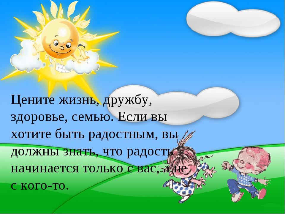 Цените жизнь, дружбу, здоровье, семью. Если вы хотите быть радостным, вы долж...