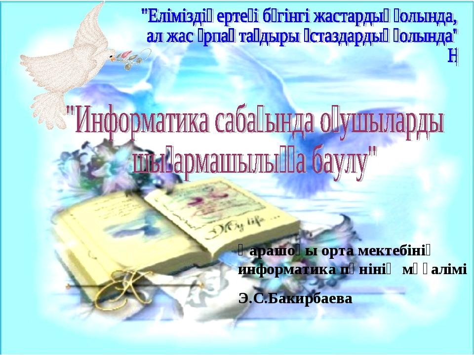 Қарашоқы орта мектебінің информатика пәнінің мұғалімі Э.С.Бакирбаева