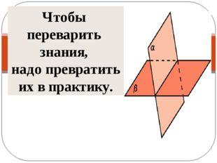 Чтобы переварить знания, надо превратить их в практику.