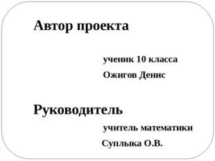 Автор проекта ученик 10 класса Ожигов Денис Руководитель учитель математики