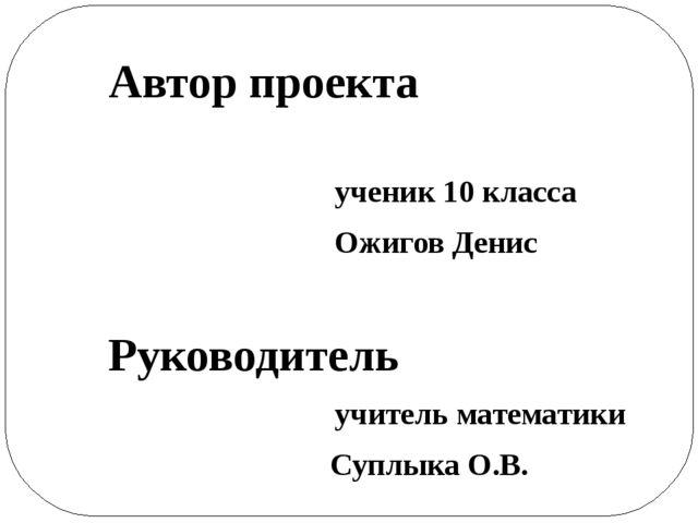 Автор проекта ученик 10 класса Ожигов Денис Руководитель учитель математики...